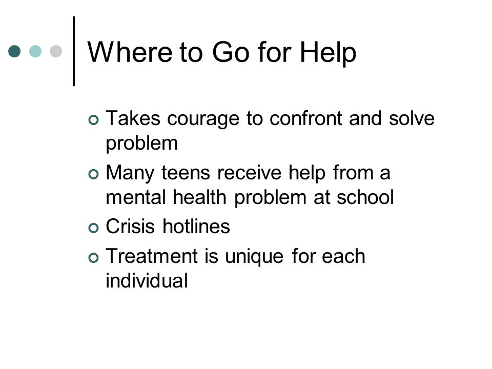 Where to Go for Help Takes courage to confront and solve problem Many teens receive help from a mental health problem at school Crisis hotlines Treatment is unique for each individual