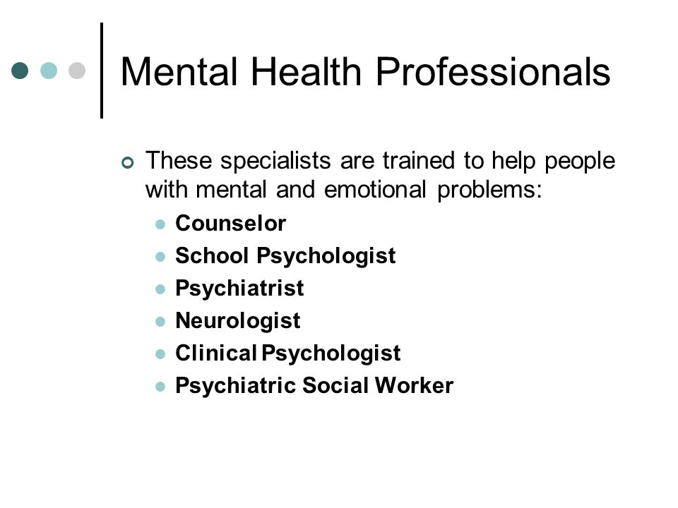 Mental Health Professionals These specialists are trained to help people with mental and emotional problems: Counselor School Psychologist Psychiatrist Neurologist Clinical Psychologist Psychiatric Social Worker