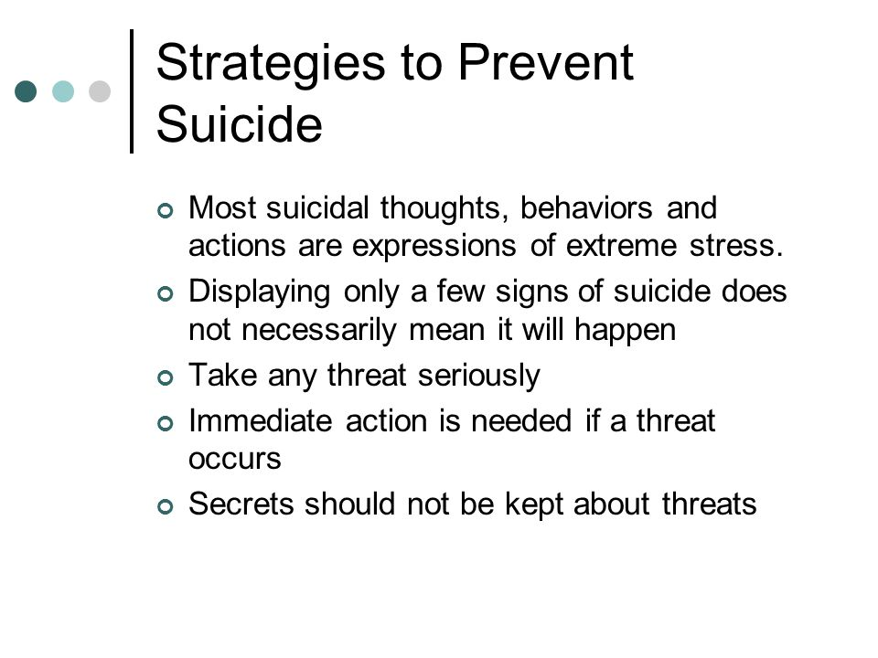 Strategies to Prevent Suicide Most suicidal thoughts, behaviors and actions are expressions of extreme stress.