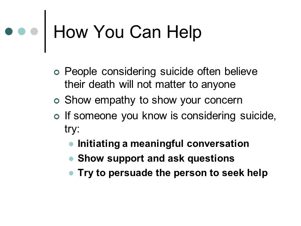How You Can Help People considering suicide often believe their death will not matter to anyone Show empathy to show your concern If someone you know is considering suicide, try: Initiating a meaningful conversation Show support and ask questions Try to persuade the person to seek help
