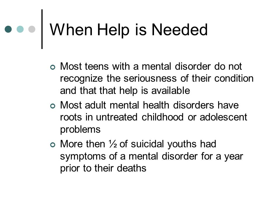 When Help is Needed Most teens with a mental disorder do not recognize the seriousness of their condition and that that help is available Most adult mental health disorders have roots in untreated childhood or adolescent problems More then ½ of suicidal youths had symptoms of a mental disorder for a year prior to their deaths