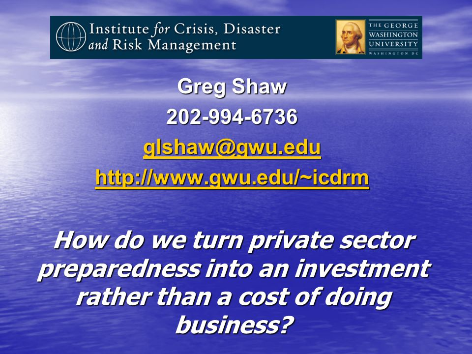 Greg Shaw How do we turn private sector preparedness into an investment rather than a cost of doing business