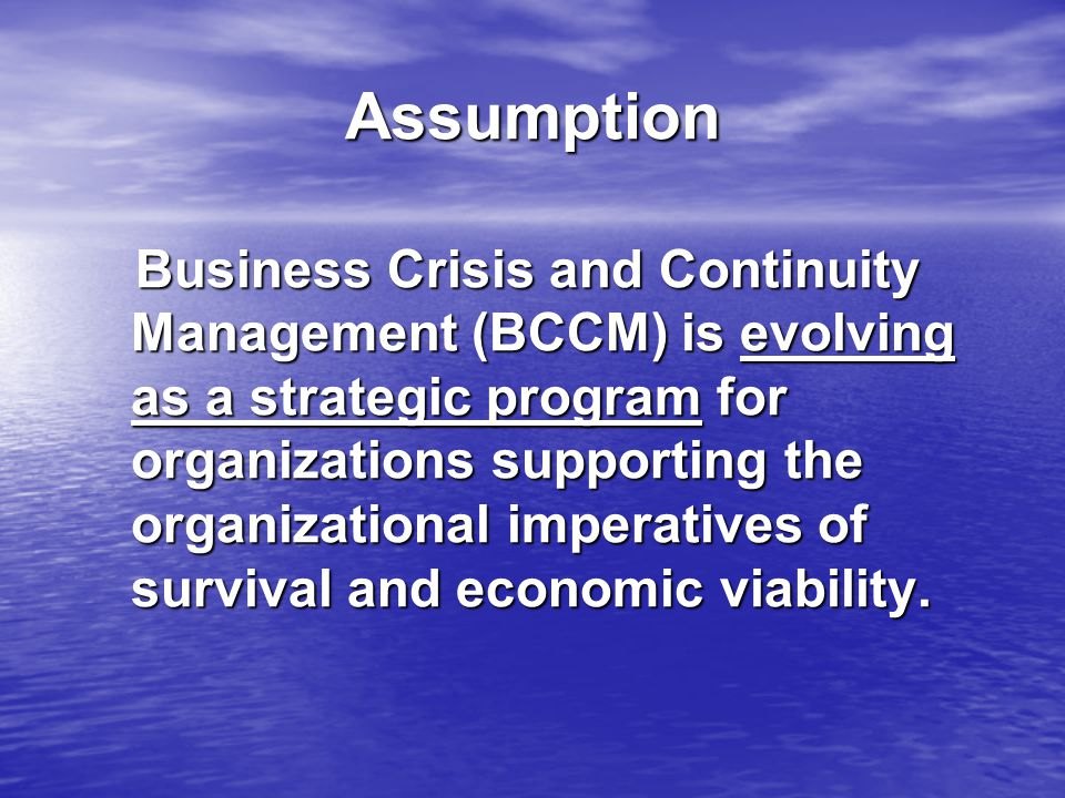 Assumption Business Crisis and Continuity Management (BCCM) is evolving as a strategic program for organizations supporting the organizational imperatives of survival and economic viability.