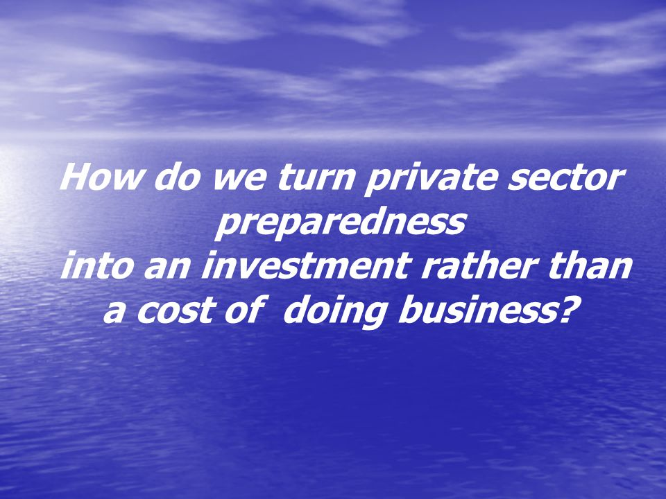 How do we turn private sector preparedness into an investment rather than a cost of doing business