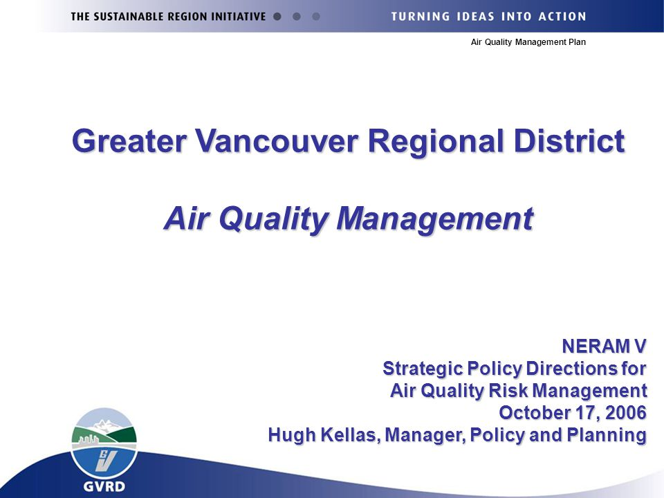 Air Quality Management Plan NERAM V Strategic Policy Directions for Air Quality Risk Management October 17, 2006 Hugh Kellas, Manager, Policy and Planning Greater Vancouver Regional District Air Quality Management