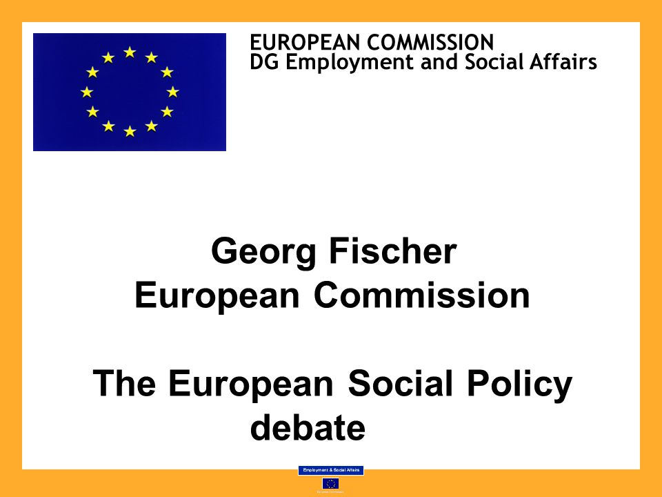 Georg Fischer European Commission The European Social Policy debate EUROPEAN COMMISSION DG Employment and Social Affairs