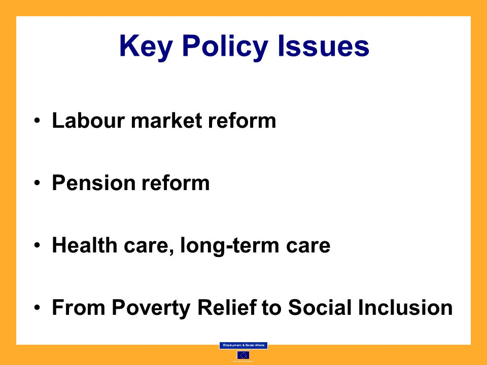 Key Policy Issues Labour market reform Pension reform Health care, long-term care From Poverty Relief to Social Inclusion