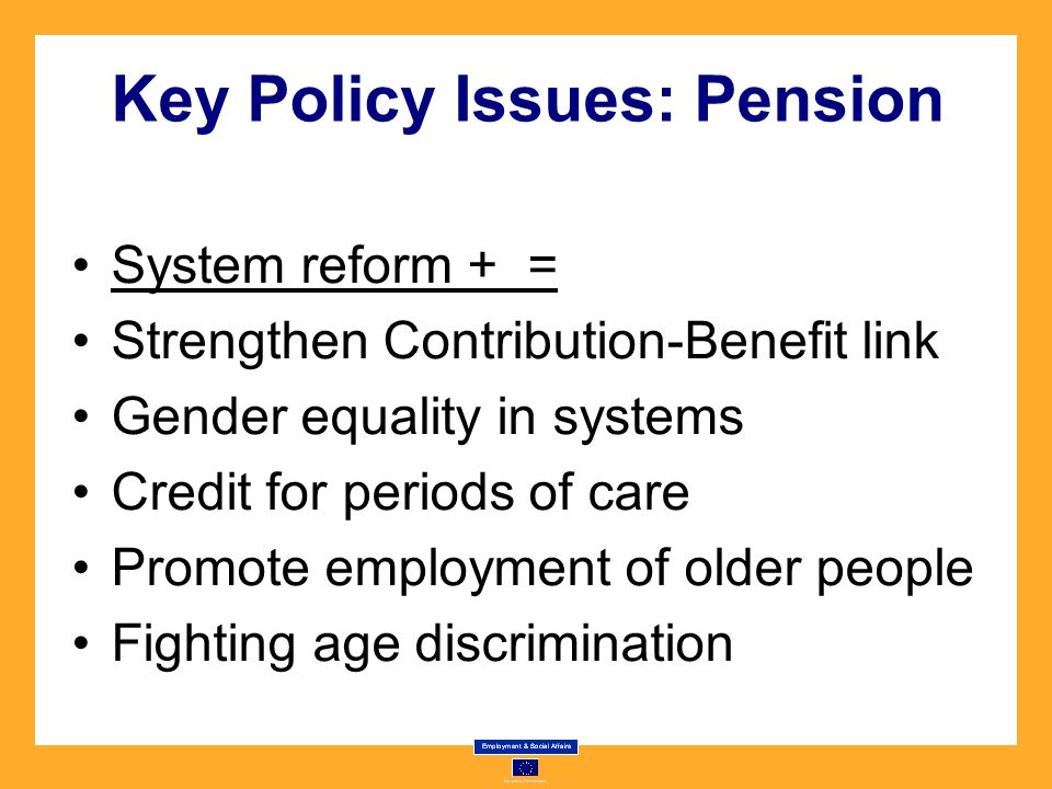 Key Policy Issues: Pension System reform + = Strengthen Contribution-Benefit link Gender equality in systems Credit for periods of care Promote employment of older people Fighting age discrimination