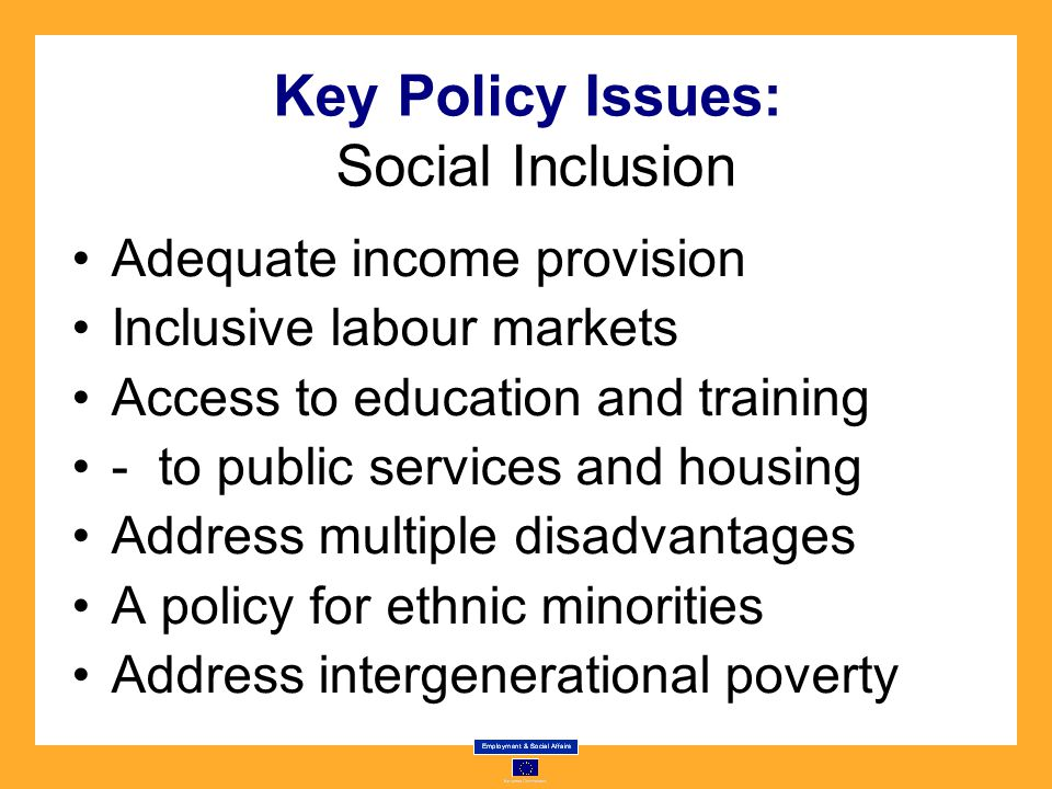 Key Policy Issues: Social Inclusion Adequate income provision Inclusive labour markets Access to education and training - to public services and housing Address multiple disadvantages A policy for ethnic minorities Address intergenerational poverty