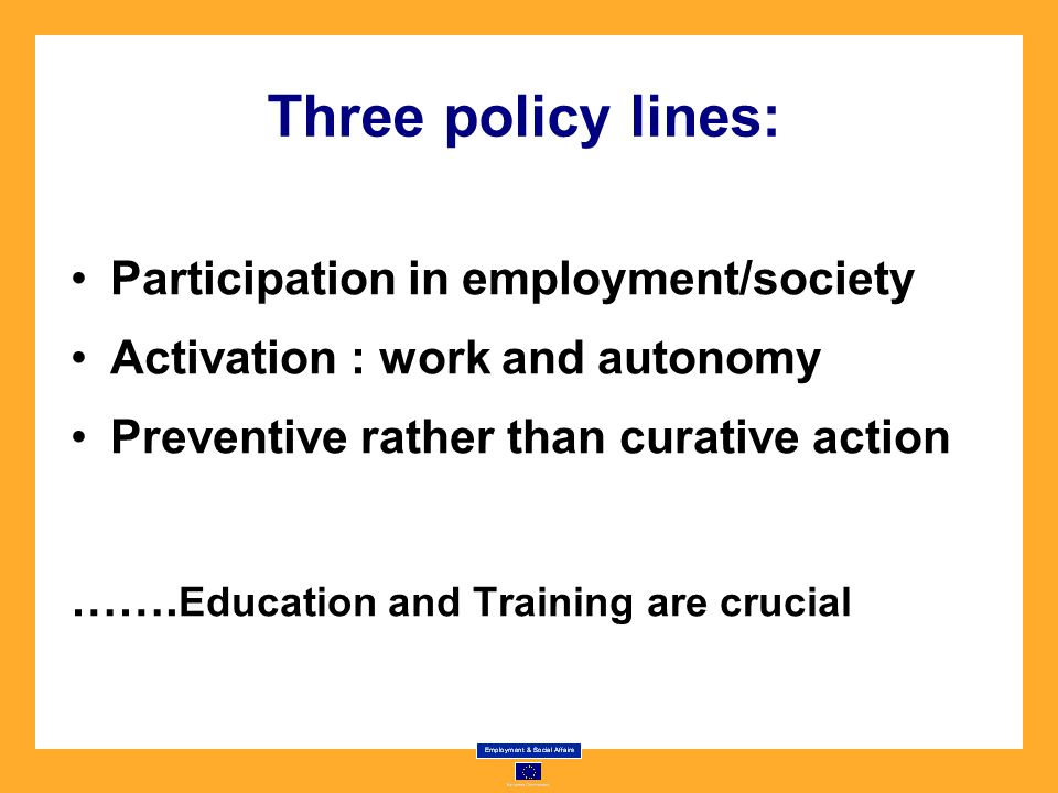 Three policy lines: Participation in employment/society Activation : work and autonomy Preventive rather than curative action …….