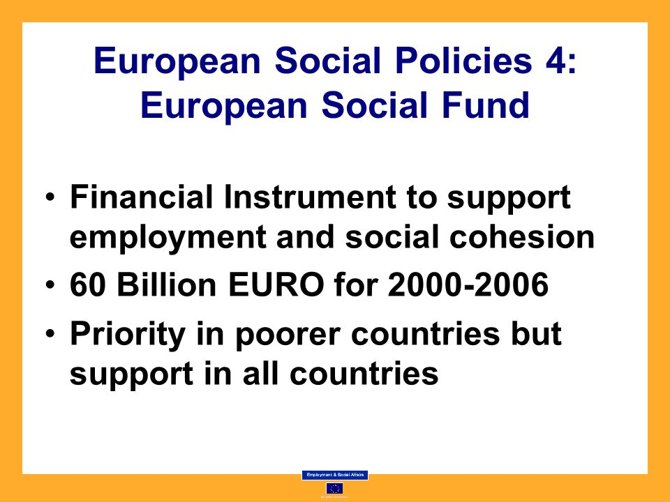 European Social Policies 4: European Social Fund Financial Instrument to support employment and social cohesion 60 Billion EURO for Priority in poorer countries but support in all countries
