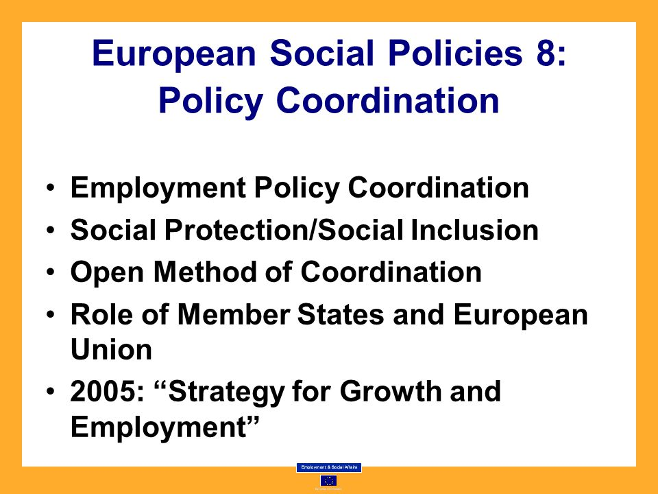 European Social Policies 8: Policy Coordination Employment Policy Coordination Social Protection/Social Inclusion Open Method of Coordination Role of Member States and European Union 2005: Strategy for Growth and Employment