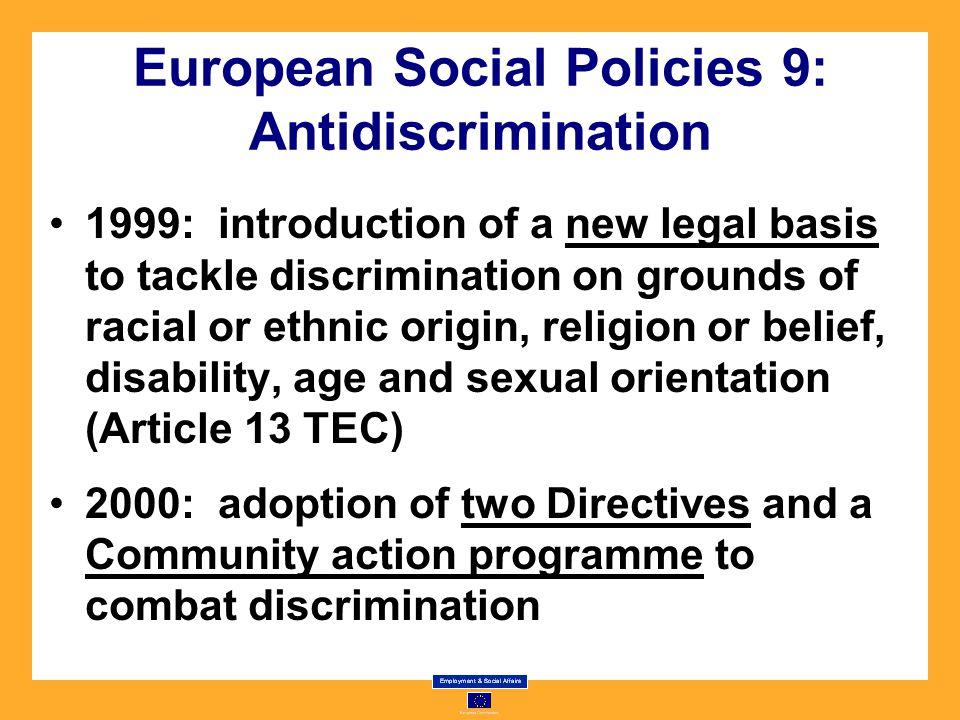 European Social Policies 9: Antidiscrimination 1999: introduction of a new legal basis to tackle discrimination on grounds of racial or ethnic origin, religion or belief, disability, age and sexual orientation (Article 13 TEC) 2000: adoption of two Directives and a Community action programme to combat discrimination