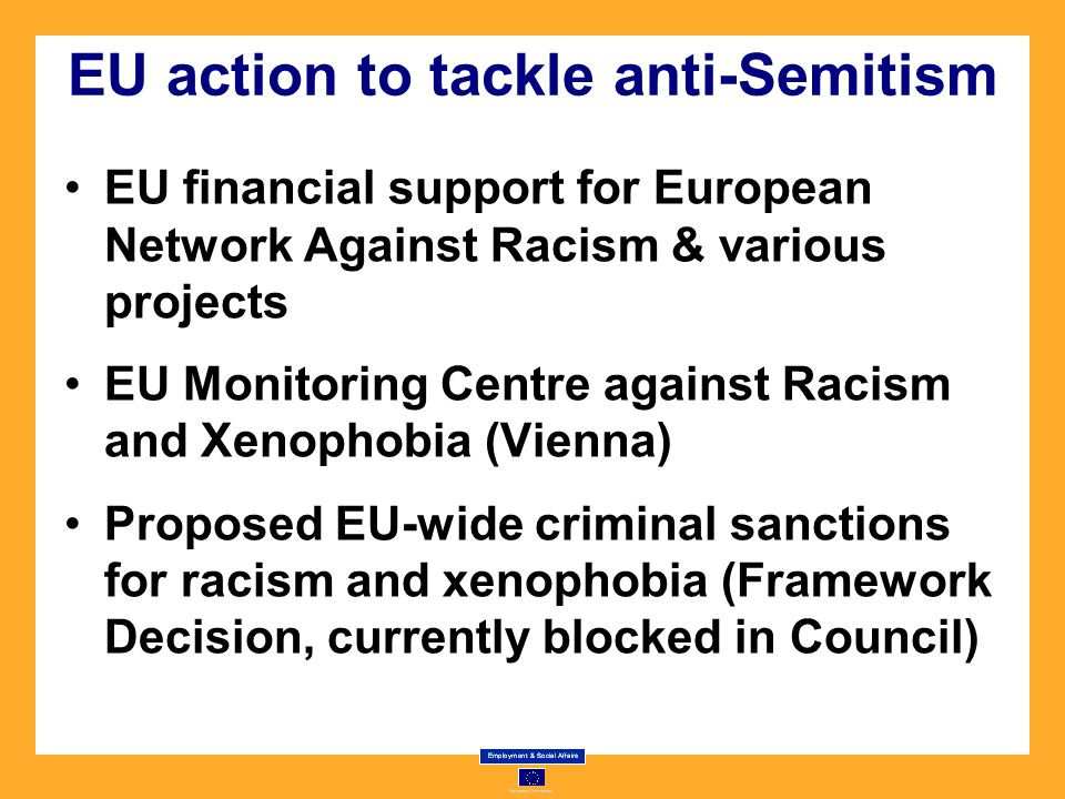 EU action to tackle anti-Semitism EU financial support for European Network Against Racism & various projects EU Monitoring Centre against Racism and Xenophobia (Vienna) Proposed EU-wide criminal sanctions for racism and xenophobia (Framework Decision, currently blocked in Council)