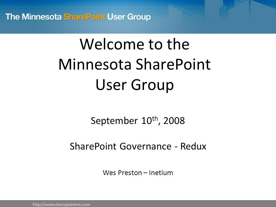 Welcome to the Minnesota SharePoint User Group September 10 th, 2008 SharePoint Governance - Redux Wes Preston – Inetium