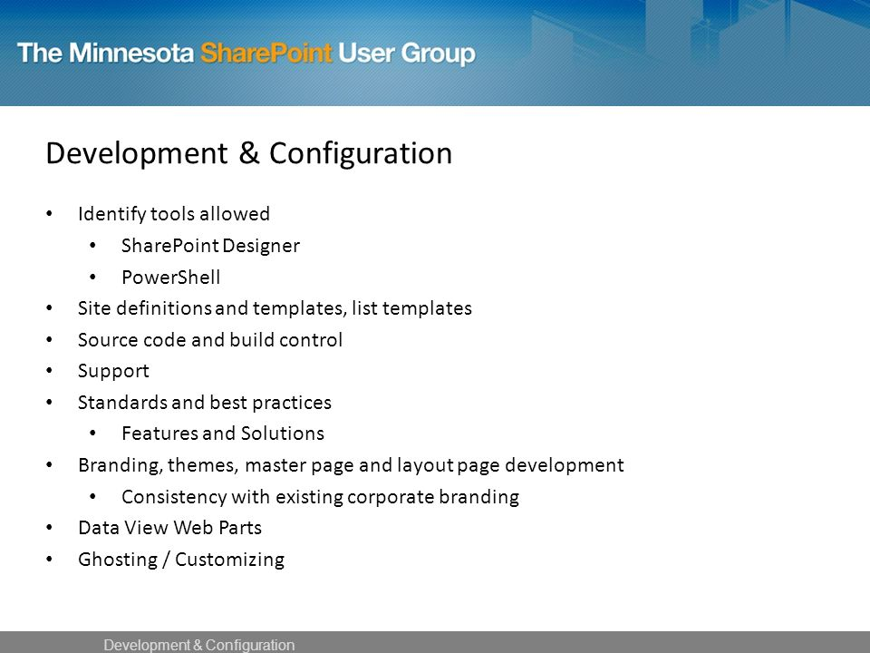 Identify tools allowed SharePoint Designer PowerShell Site definitions and templates, list templates Source code and build control Support Standards and best practices Features and Solutions Branding, themes, master page and layout page development Consistency with existing corporate branding Data View Web Parts Ghosting / Customizing Development & Configuration