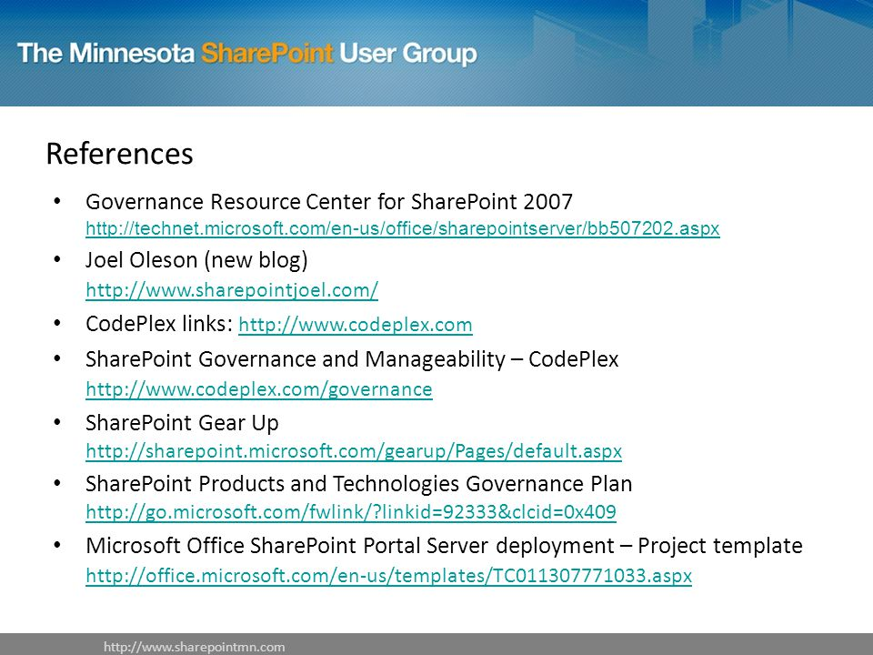 References Governance Resource Center for SharePoint Joel Oleson (new blog)     CodePlex links:     SharePoint Governance and Manageability – CodePlex     SharePoint Gear Up     SharePoint Products and Technologies Governance Plan   linkid=92333&clcid=0x409   linkid=92333&clcid=0x409 Microsoft Office SharePoint Portal Server deployment – Project template