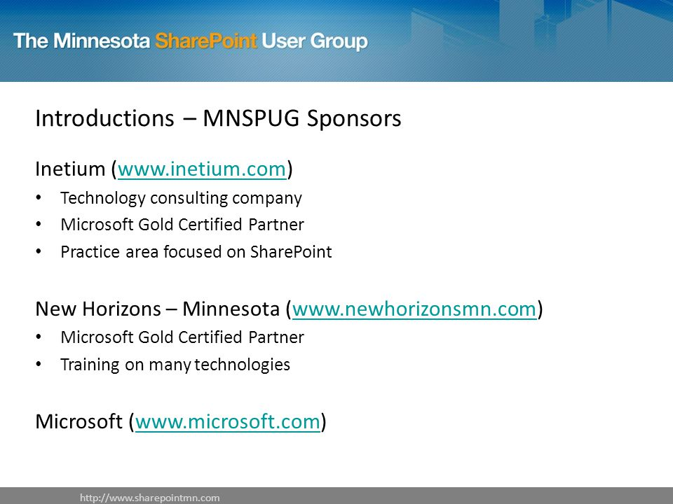 Introductions – MNSPUG Sponsors Inetium (  Technology consulting company Microsoft Gold Certified Partner Practice area focused on SharePoint New Horizons – Minnesota (  Microsoft Gold Certified Partner Training on many technologies Microsoft (