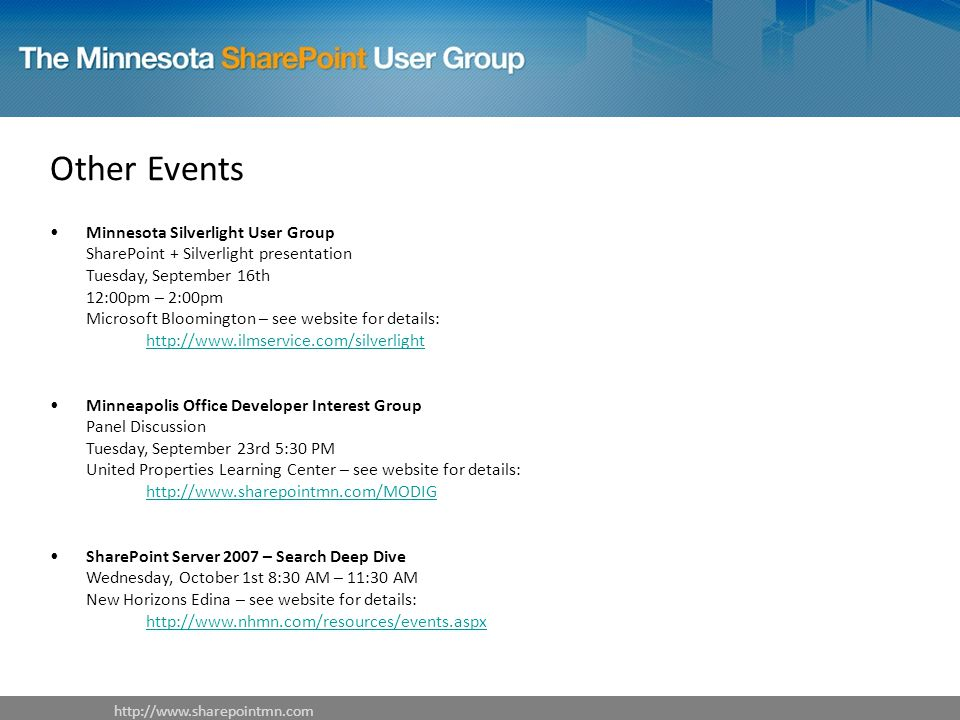 Other Events Minnesota Silverlight User Group SharePoint + Silverlight presentation Tuesday, September 16th 12:00pm – 2:00pm Microsoft Bloomington – see website for details:     Minneapolis Office Developer Interest Group Panel Discussion Tuesday, September 23rd 5:30 PM United Properties Learning Center – see website for details:     SharePoint Server 2007 – Search Deep Dive Wednesday, October 1st 8:30 AM – 11:30 AM New Horizons Edina – see website for details: