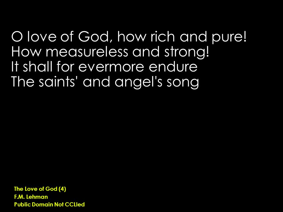 O love of God, how rich and pure. How measureless and strong.