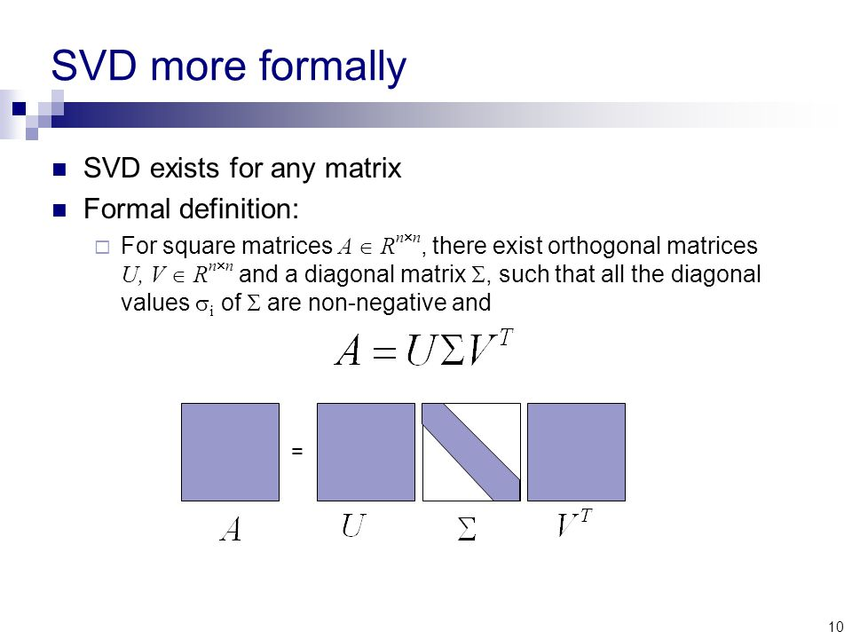 10 SVD more formally SVD exists for any matrix Formal definition:  For square matrices A  R n  n, there exist orthogonal matrices U, V  R n  n and a diagonal matrix , such that all the diagonal values  i of  are non-negative and =