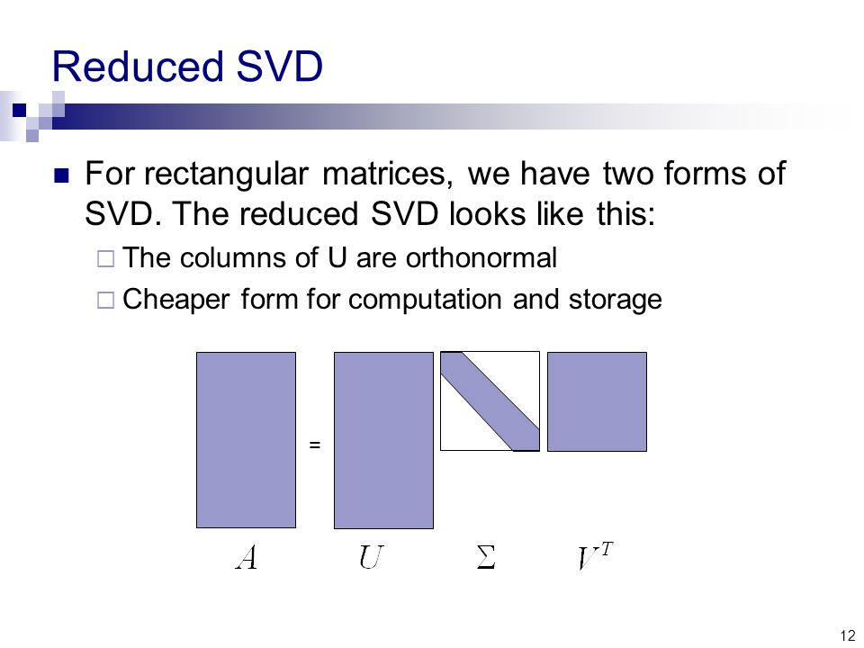 12 Reduced SVD For rectangular matrices, we have two forms of SVD.