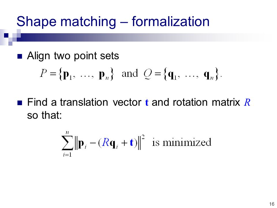 16 Shape matching – formalization Align two point sets Find a translation vector t and rotation matrix R so that: