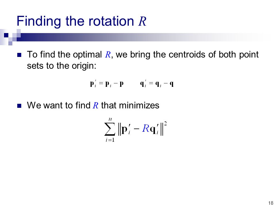 18 Finding the rotation R To find the optimal R, we bring the centroids of both point sets to the origin: We want to find R that minimizes