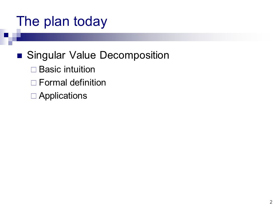 2 The plan today Singular Value Decomposition  Basic intuition  Formal definition  Applications