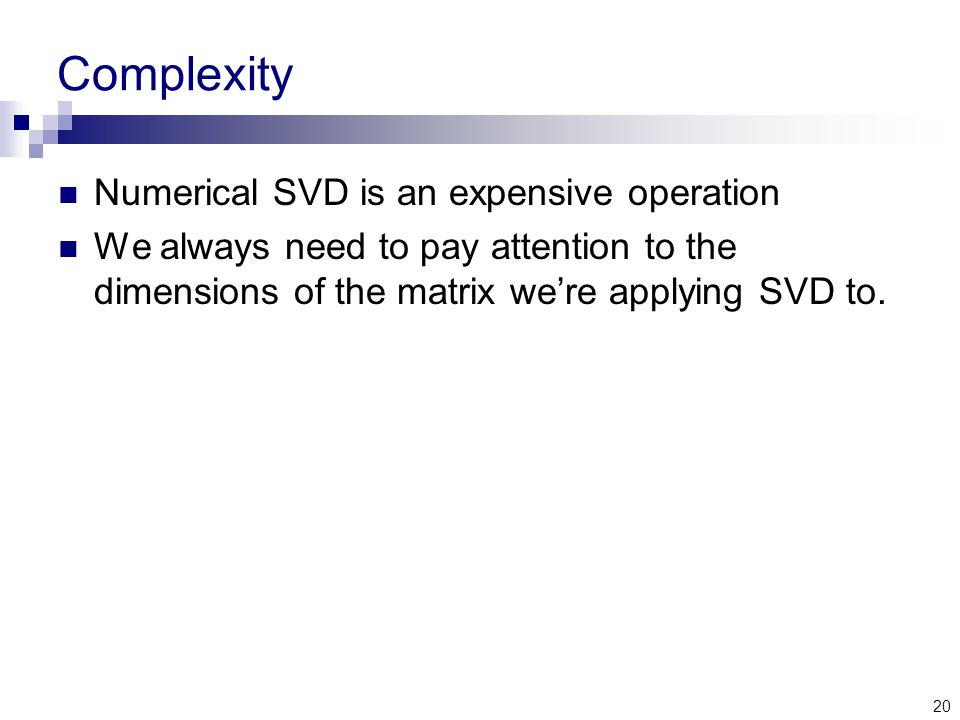 20 Complexity Numerical SVD is an expensive operation We always need to pay attention to the dimensions of the matrix we're applying SVD to.