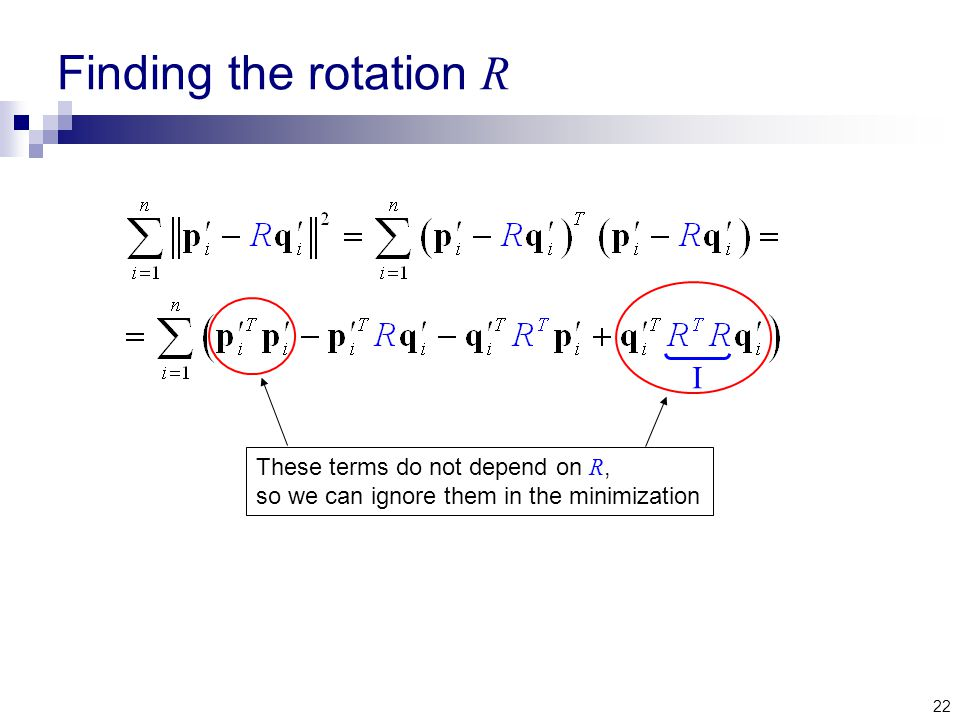 22 Finding the rotation R I These terms do not depend on R, so we can ignore them in the minimization