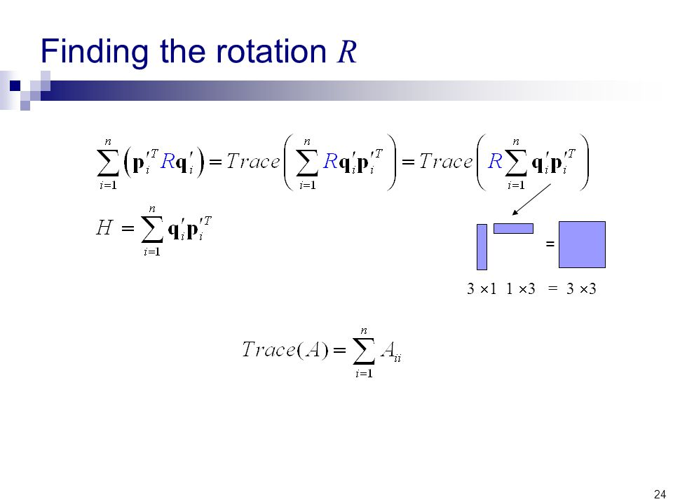 24 Finding the rotation R 3  1 1  3 = 3  3 =