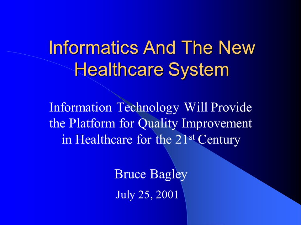 Informatics And The New Healthcare System Information Technology Will Provide the Platform for Quality Improvement in Healthcare for the 21 st Century Bruce Bagley July 25, 2001