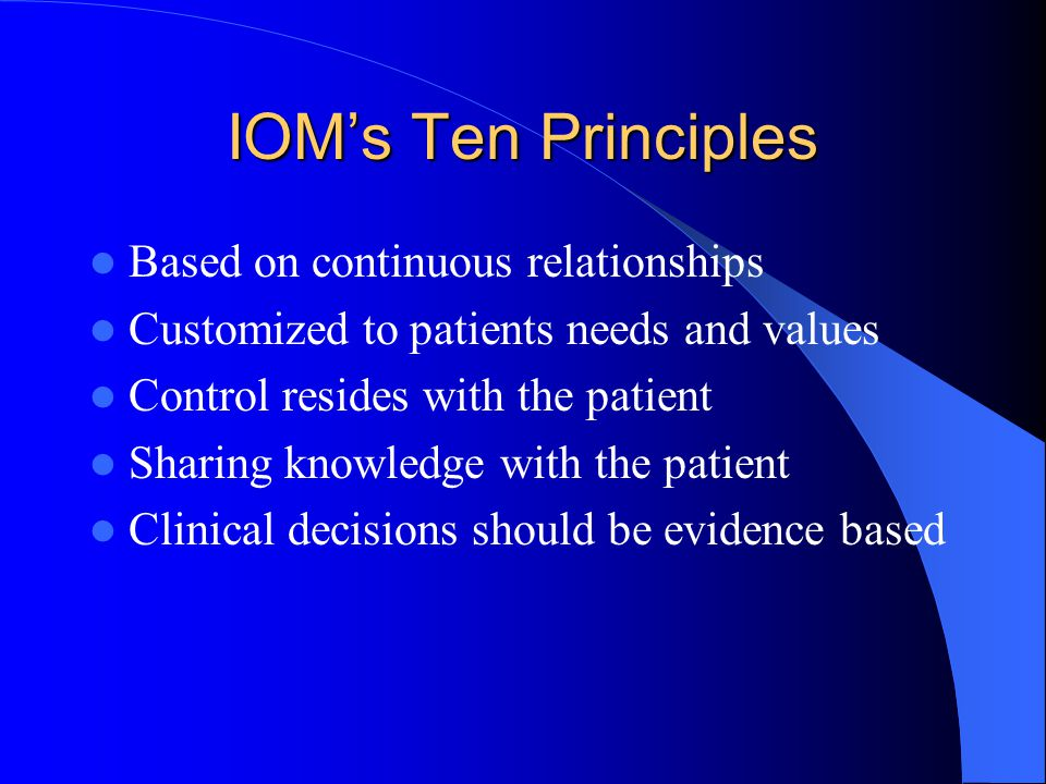 IOM's Ten Principles Based on continuous relationships Customized to patients needs and values Control resides with the patient Sharing knowledge with the patient Clinical decisions should be evidence based