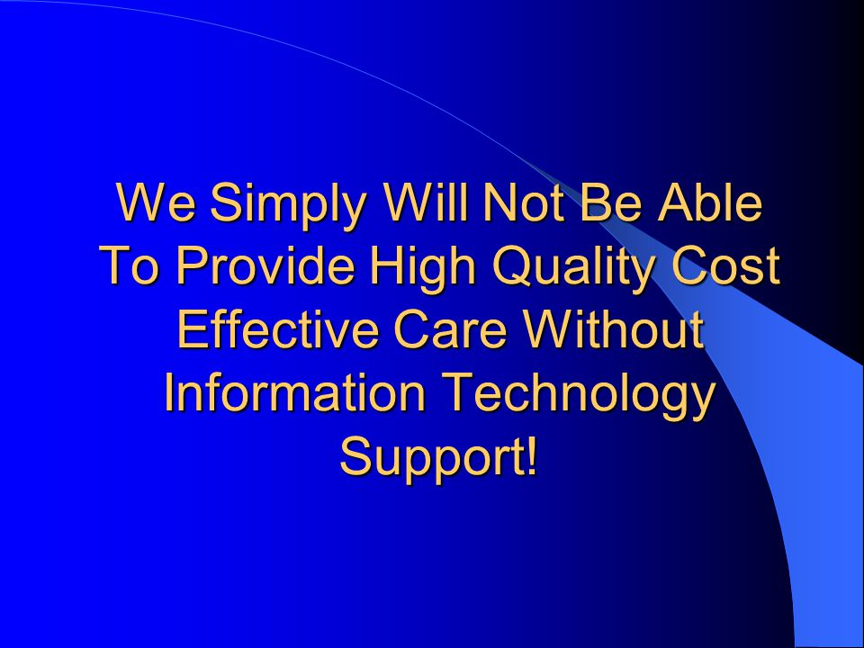 We Simply Will Not Be Able To Provide High Quality Cost Effective Care Without Information Technology Support!