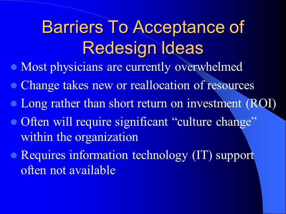 Barriers To Acceptance of Redesign Ideas Most physicians are currently overwhelmed Change takes new or reallocation of resources Long rather than short return on investment (ROI) Often will require significant culture change within the organization Requires information technology (IT) support often not available