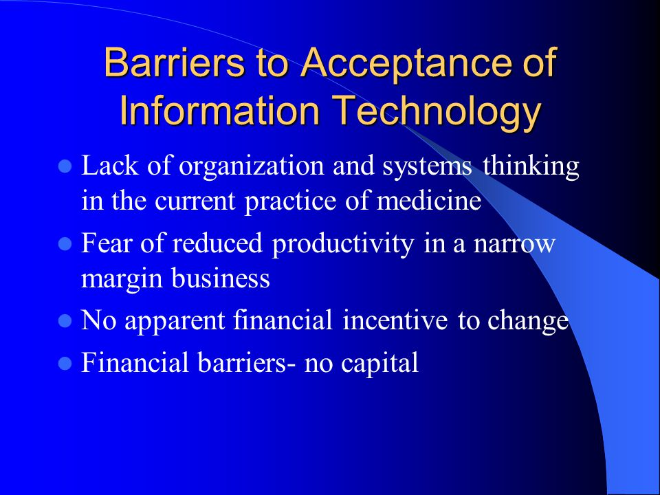 Barriers to Acceptance of Information Technology Lack of organization and systems thinking in the current practice of medicine Fear of reduced productivity in a narrow margin business No apparent financial incentive to change Financial barriers- no capital