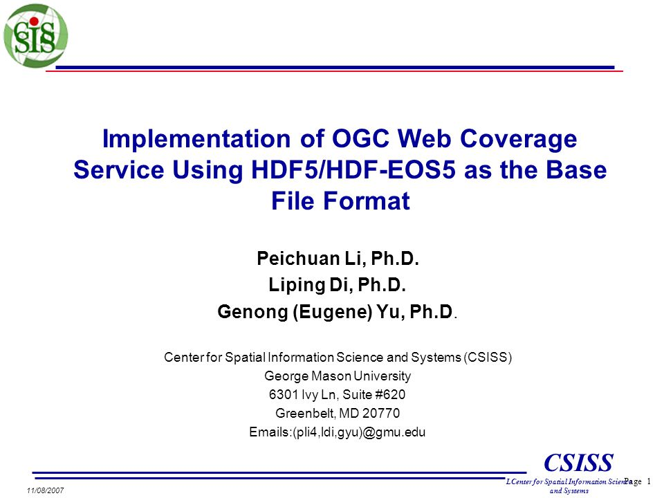 Page 1 CSISS LCenter for Spatial Information Science and Systems 11/08/2007 Implementation of OGC Web Coverage Service Using HDF5/HDF-EOS5 as the Base File Format Peichuan Li, Ph.D.