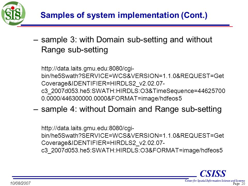 Page 20 CSISS Center for Spatial Information Science and Systems 10/08/2007 Samples of system implementation (Cont.) –sample 3: with Domain sub-setting and without Range sub-setting http://data.laits.gmu.edu:8080/cgi- bin/he5Swath SERVICE=WCS&VERSION=1.1.0&REQUEST=Get Coverage&IDENTIFIER=HIRDLS2_v2.02.07- c3_2007d053.he5:SWATH:HIRDLS:O3&TimeSequence=44625700 0.0000/446300000.0000&FORMAT=image/hdfeos5 –sample 4: without Domain and Range sub-setting http://data.laits.gmu.edu:8080/cgi- bin/he5Swath SERVICE=WCS&VERSION=1.1.0&REQUEST=Get Coverage&IDENTIFIER=HIRDLS2_v2.02.07- c3_2007d053.he5:SWATH:HIRDLS:O3&FORMAT=image/hdfeos5