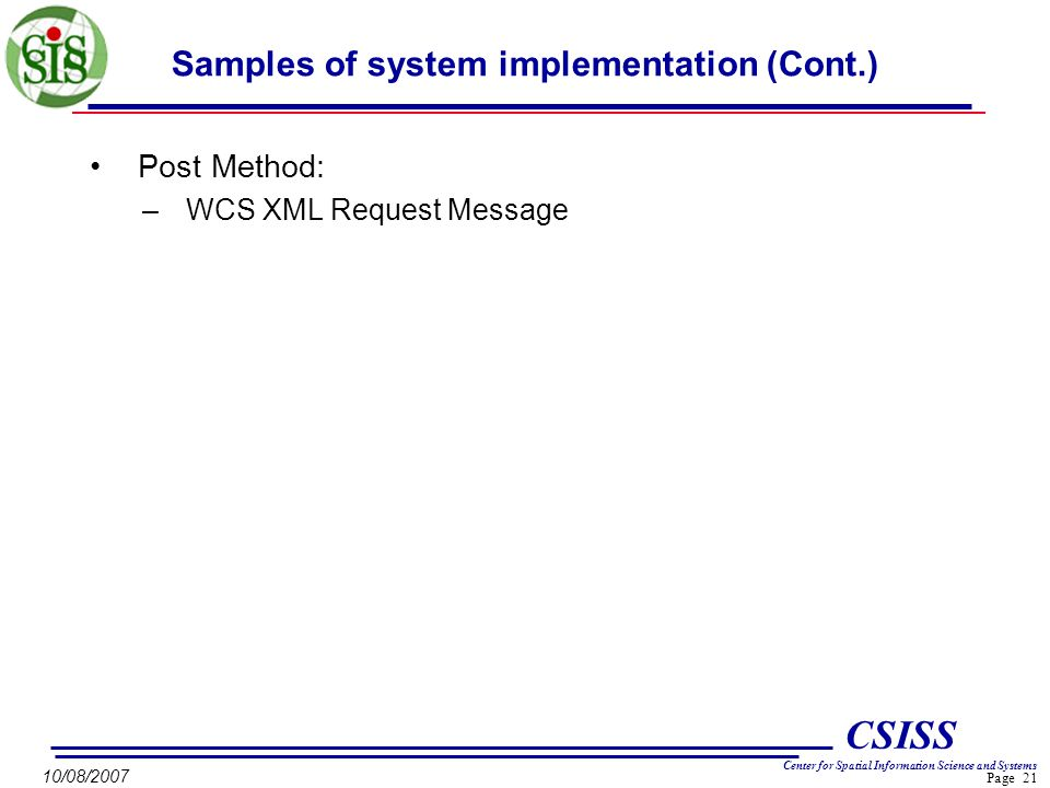Page 21 CSISS Center for Spatial Information Science and Systems 10/08/2007 Samples of system implementation (Cont.) Post Method: –WCS XML Request Message