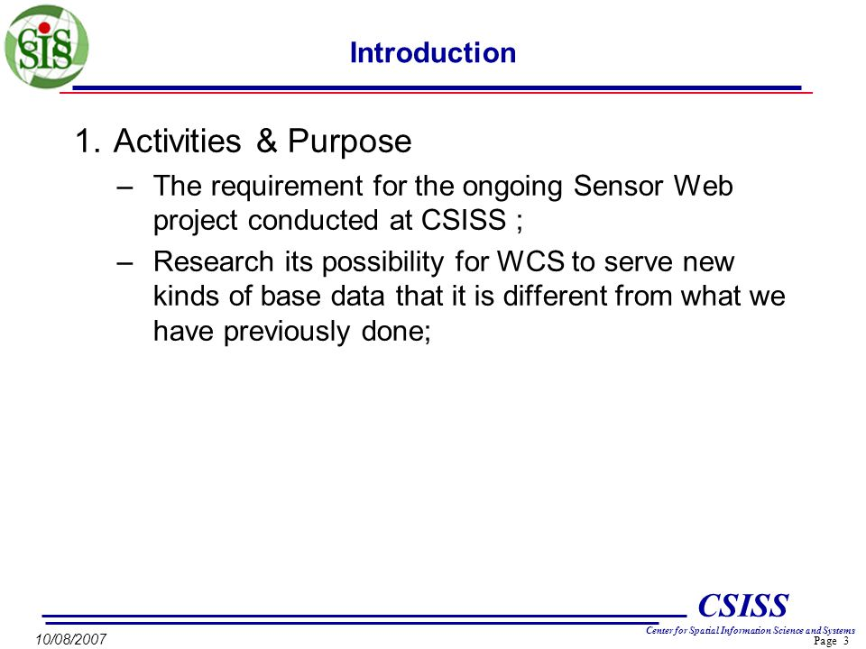Page 3 CSISS Center for Spatial Information Science and Systems 10/08/2007 Introduction 1.Activities & Purpose –The requirement for the ongoing Sensor Web project conducted at CSISS ; –Research its possibility for WCS to serve new kinds of base data that it is different from what we have previously done;