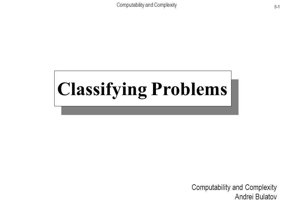 Computability and Complexity 5-1 Classifying Problems Computability and Complexity Andrei Bulatov