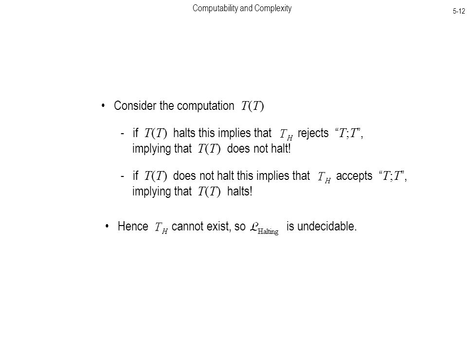 Computability and Complexity 5-12 Consider the computation T(T) - if T(T) halts this implies that rejects T;T , implying that T(T) does not halt.