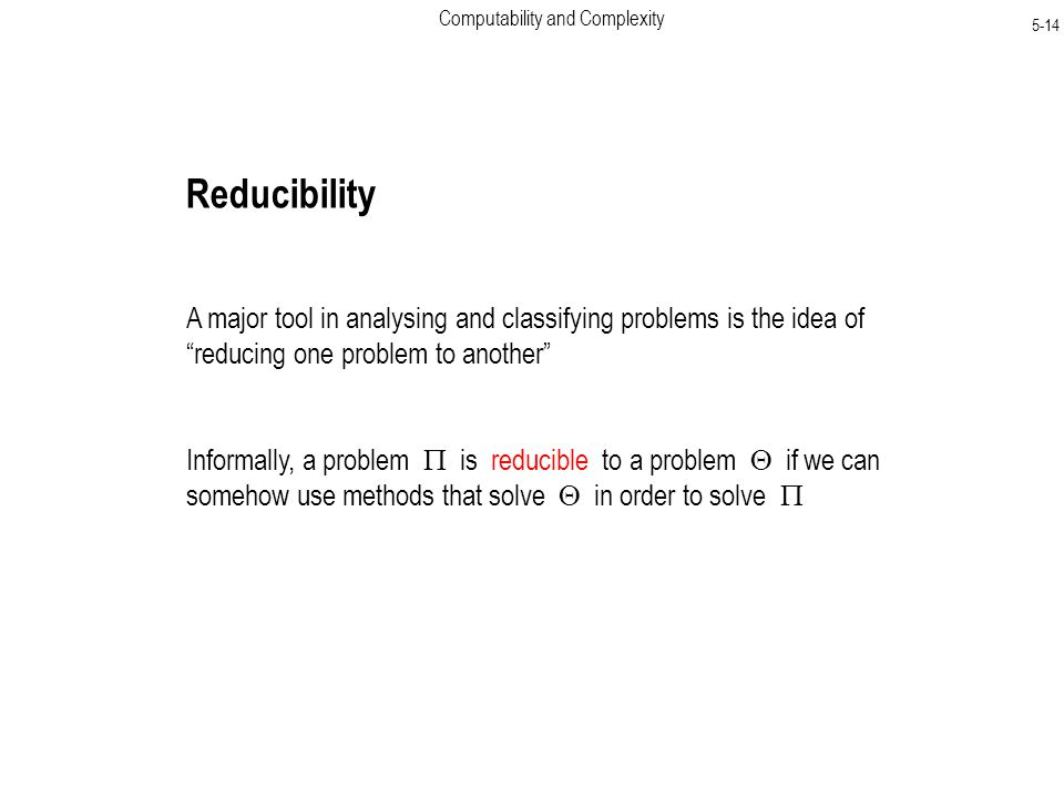 Computability and Complexity 5-14 Reducibility A major tool in analysing and classifying problems is the idea of reducing one problem to another Informally, a problem  is reducible to a problem  if we can somehow use methods that solve  in order to solve 