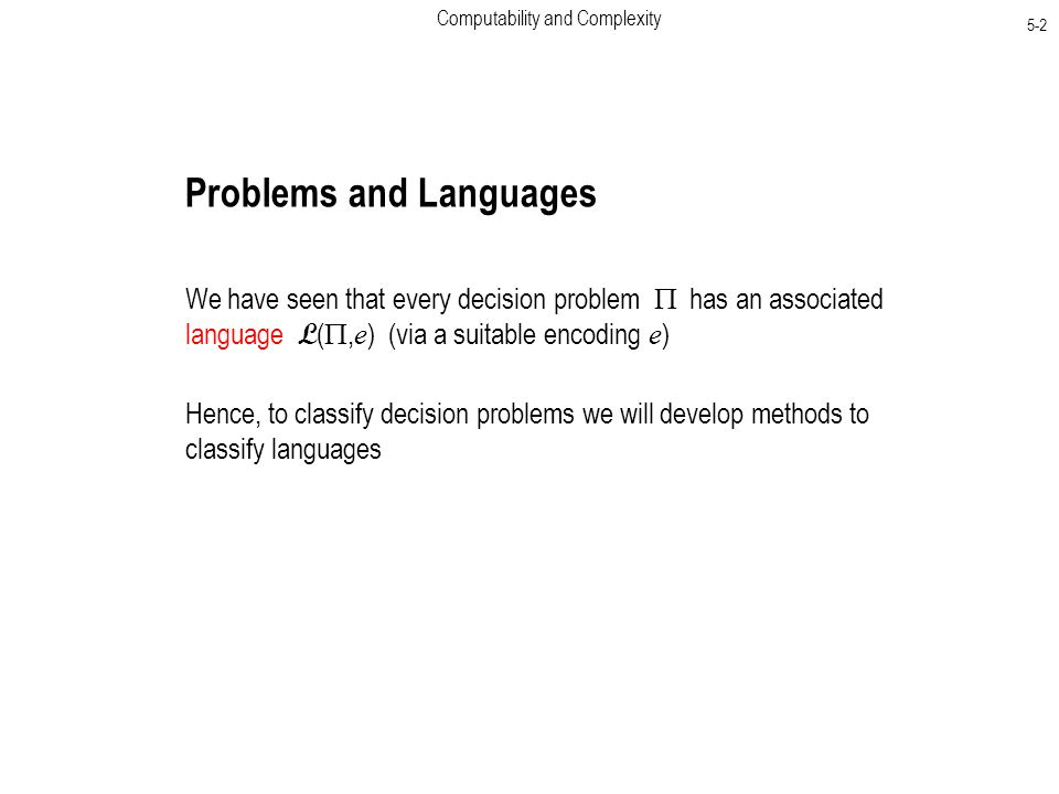Computability and Complexity 5-2 Problems and Languages We have seen that every decision problem  has an associated language L ( , e ) (via a suitable encoding e ) Hence, to classify decision problems we will develop methods to classify languages