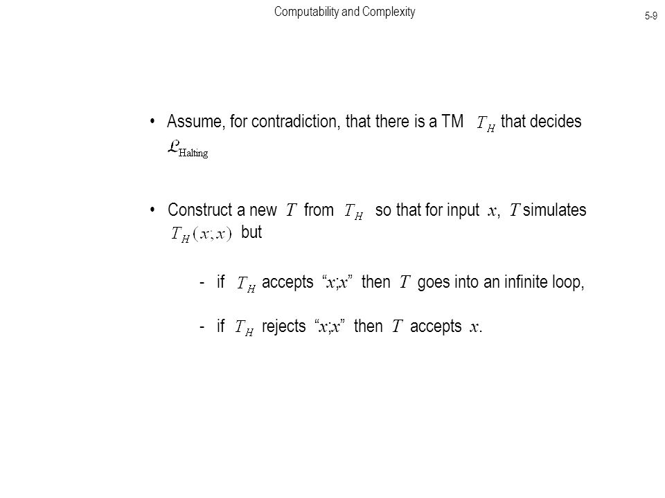 Computability and Complexity 5-9 Assume, for contradiction, that there is a TM that decides Construct a new T from so that for input x, T simulates but - if accepts x ; x then T goes into an infinite loop, - if rejects x ; x then T accepts x.