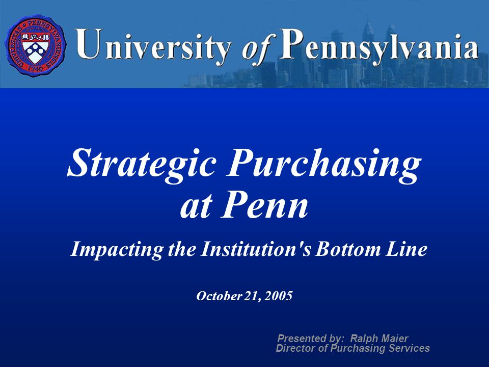 Strategic Purchasing at Penn Impacting the Institution s Bottom Line October 21, 2005 Presented by: Ralph Maier Director of Purchasing Services