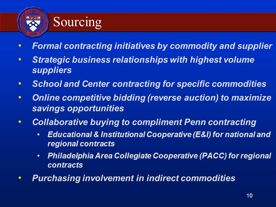 10 Sourcing Formal contracting initiatives by commodity and supplier Strategic business relationships with highest volume suppliers School and Center contracting for specific commodities Online competitive bidding (reverse auction) to maximize savings opportunities Collaborative buying to compliment Penn contracting Educational & Institutional Cooperative (E&I) for national and regional contracts Philadelphia Area Collegiate Cooperative (PACC) for regional contracts Purchasing involvement in indirect commodities