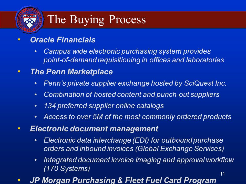 11 The Buying Process Oracle Financials Campus wide electronic purchasing system provides point-of-demand requisitioning in offices and laboratories The Penn Marketplace Penn's private supplier exchange hosted by SciQuest Inc.