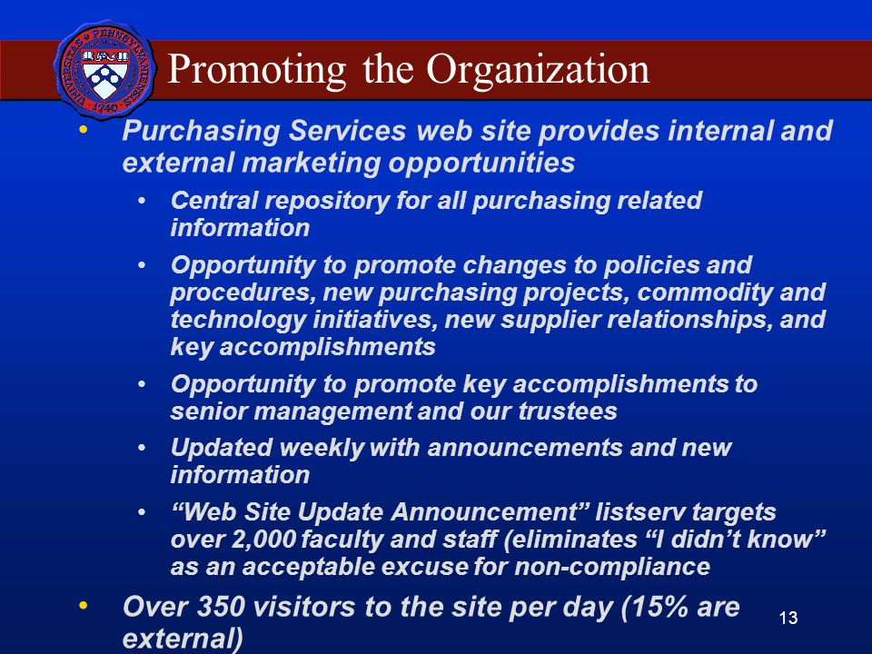 13 Promoting the Organization Purchasing Services web site provides internal and external marketing opportunities Central repository for all purchasing related information Opportunity to promote changes to policies and procedures, new purchasing projects, commodity and technology initiatives, new supplier relationships, and key accomplishments Opportunity to promote key accomplishments to senior management and our trustees Updated weekly with announcements and new information Web Site Update Announcement listserv targets over 2,000 faculty and staff (eliminates I didn't know as an acceptable excuse for non-compliance Over 350 visitors to the site per day (15% are external)